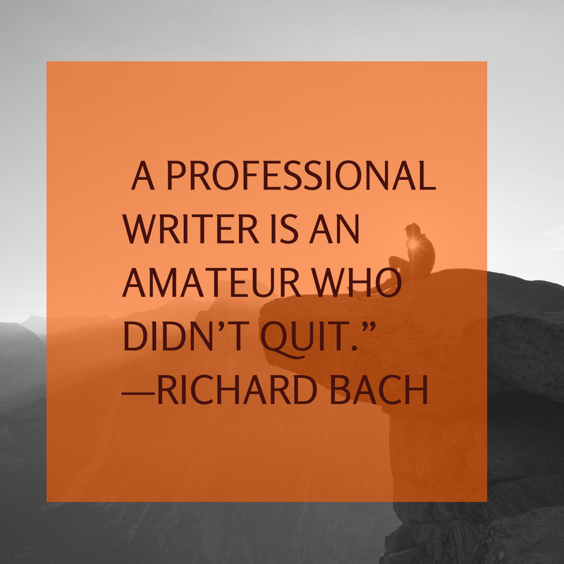 "A professional writer is an amateur who didn_t quit.""—Richard Bach"